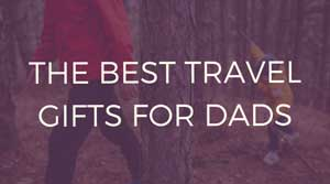 The best travel gifts for dads