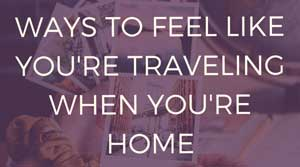Ways to feel like you're traveling at home