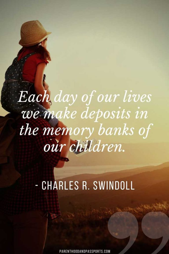 """Family travel quotes - """"Each day of our lives we make deposits in the memory banks of our children."""" - Charles R Swindoll"""