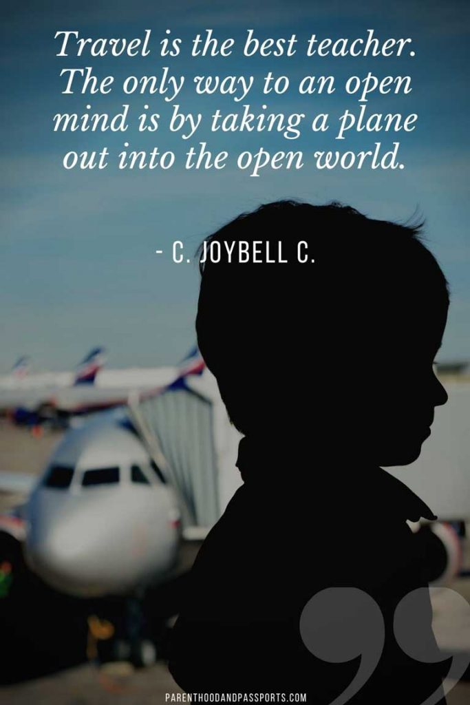 quotes about family travel - Travel is the best teacher. The only way to an open mind is by taking a plane out into the open world. - C. JoyBell C.