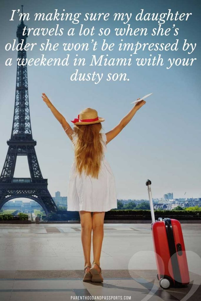 Travel quote - I'm making sure my daughter travels a lot so when she's older she won't be impressed by a weekend in Miami with your dusty son.