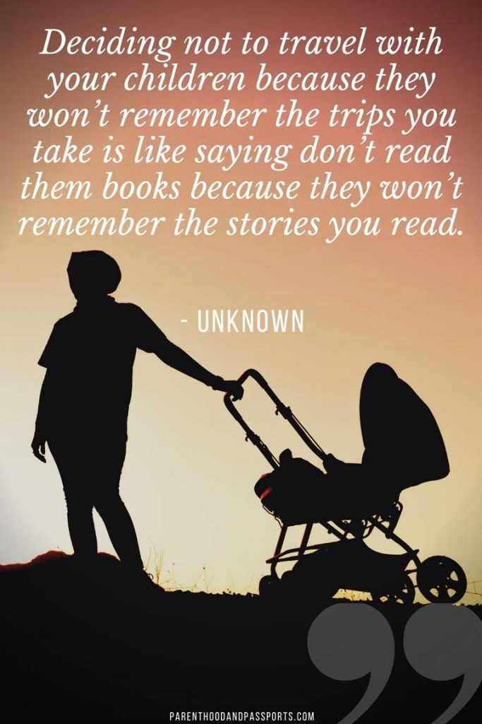 """traveling with young kids quotes - """"Deciding not to travel with your children because they won't remember the trips you take is like saying don't read them books because they won't remember the stories you read."""" - Unknown"""