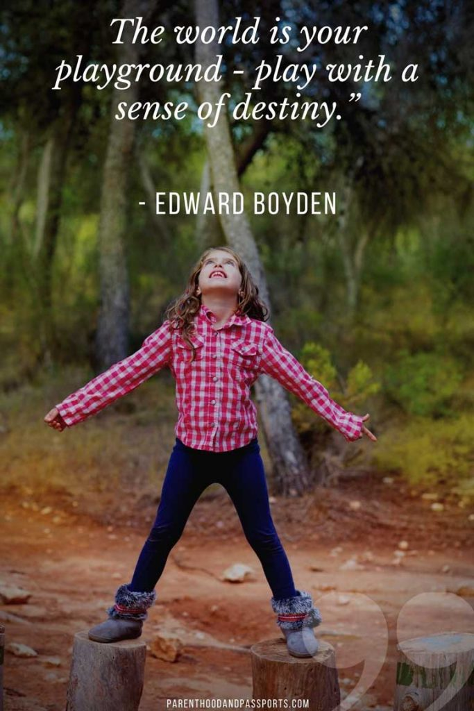 """travel with kids quotes - """"The world is your playground - Play with a sense of destiny."""" - Edward Boyden"""