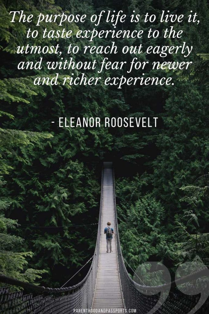 """adventure travel quotes - """"The purpose of life is to live it, to taste experience to the utmost, to reach out eagerly and without fear for newer and richer experience."""" - Eleanor Roosevelt"""