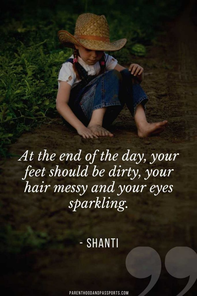 """""""At the end of the day, your feet should be dirty, your hair messy and your eyes sparkling."""" - Shanti"""